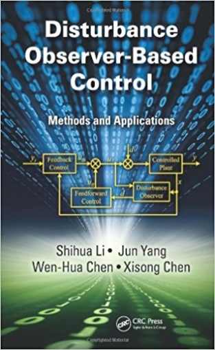 Li Shihua, Yang Jun, Wen-Hua Chen Disturbance Observer-Based Control: Methods and Applications