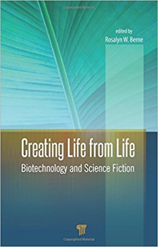 Berne Rosalyn W. Creating Life from Life: Biotechnology and Science Fiction