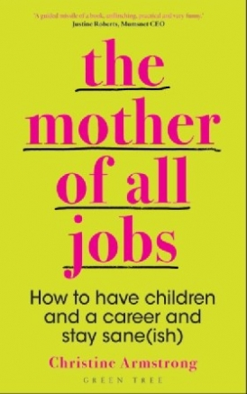 Armstrong Christine The Mother of All Jobs: How to Have Children and a Career and Stay Sane(ish)
