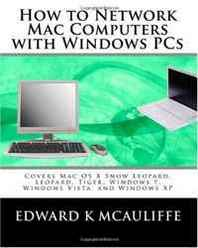 Edward K McAuliffe How to Network Mac Computers with Windows PCs: Covers Mac OS X Snow Leopard, Leopard, Tiger, Windows 7, Windows Vista, and Windows XP