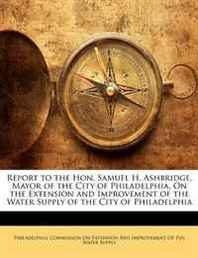 Report to the Hon. Samuel H. Ashbridge, Mayor of the City of Philadelphia, On the Extension and Improvement of the Water Supply of the City of Philadelphia