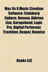 Mac Os X Music Creation Software: Steinberg Cubase, Reason, Ableton Live, Garageband, Logic Pro, Digital Performer, Tracktion, Reaper, Renoise