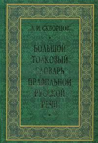 Скворцов Л. И. Большой толковый словарь правильной русской речи.