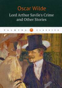 Wilde O. Lord Arthur Savile's Crime and Other Stories / Преступление лорда Артура Сэвила и другие рассказы