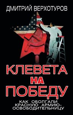Верхотуров Д.Н. - Клевета на Победу. Как оболгали Красную Армию-освободительницу