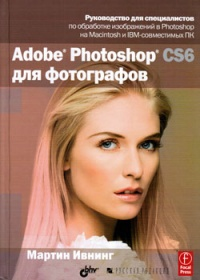 Ивнинг М. Adobe Photoshop CS6 для фотографов