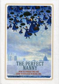 Rose N. The Perfect Nanny. How to choose one and how to succeed in being one